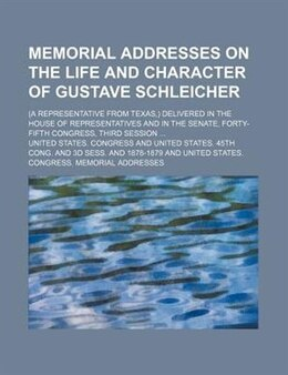 Book Memorial Addresses On The Life And Character Of Gustave Schleicher; (a Representative From Texas… by United States. Congress