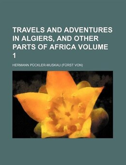 Book Travels And Adventures In Algiers, And Other Parts Of Africa Volume 1 by Hermann Puckler-muskau