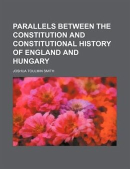 Book Parallels between the constitution and constitutional history of England and Hungary by Joshua Toulmin Smith