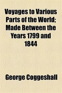 Book Voyages To Various Parts Of The World; Made Between The Years 1799 And 1844 by George Coggeshall