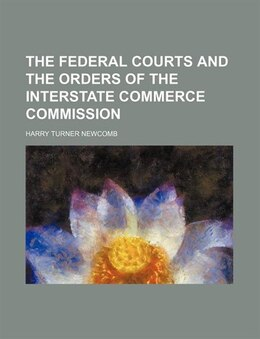 Book The Federal Courts and the Orders of the Interstate Commerce Commission by Harry Turner Newcomb