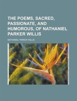 Book The Poems, Sacred, Passionate, and Humorous, of Nathaniel Parker Willis by Nathaniel Parker Willis