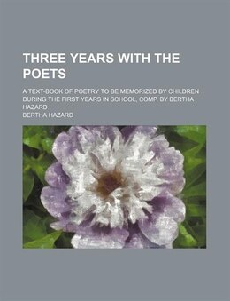 Book Three Years With The Poets; A Text-book Of Poetry To Be Memorized By Children During The First… by Bertha Hazard