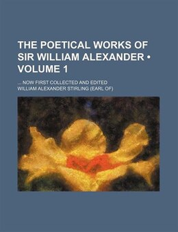 Book The Poetical Works Of Sir William Alexander (volume 1); Now First Collected And Edited by William Alexander Stirling