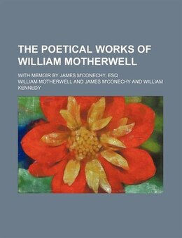 Book The Poetical Works Of William Motherwell; With Memoir By James M'conechy, Esq by William Motherwell