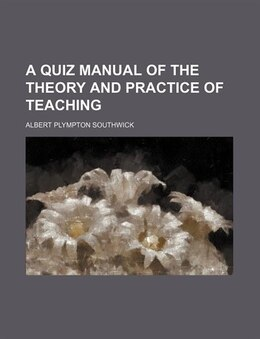 Book A Quiz Manual of the Theory and Practice of Teaching by Albert Plympton Southwick