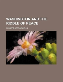 Book Washington and the riddle of peace by Herbert George Wells