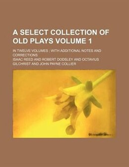 Book A Select Collection Of Old Plays; In Twelve Volumes  With Additional Notes And Corrections Volume 1 by Isaac Reed