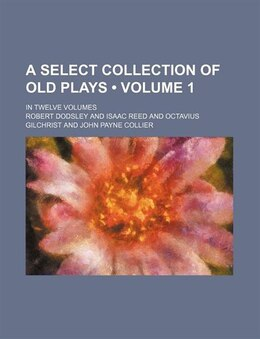 Book A Select Collection Of Old Plays (volume 1); In Twelve Volumes by Robert Dodsley