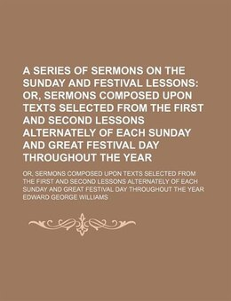 Book A Series Of Sermons On The Sunday And Festival Lessons; Or, Sermons Composed Upon Texts Selected… by Edward George Williams