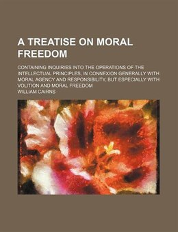 Book A Treatise On Moral Freedom; Containing Inquiries Into The Operations Of The Intellectual… by William Cairns