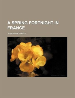 Book A Spring Fortnight in France by Josephine Tozier