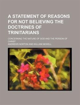 Book A Statement Of Reasons For Not Believing The Doctrines Of Trinitarians; Concerning The Nature Of… by Andrews Norton