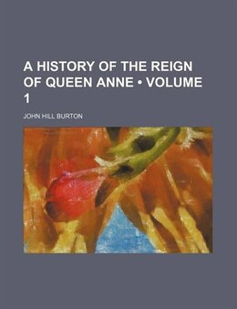 Book A History Of The Reign Of Queen Anne (volume 1) by John Hill Burton