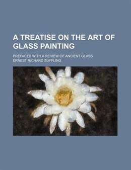Book A Treatise On The Art Of Glass Painting; Prefaced With A Review Of Ancient Glass by Ernest Richard Suffling