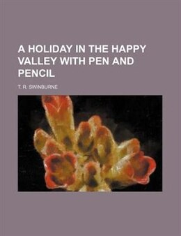 Book A Holiday in the Happy Valley With Pen and Pencil by T. R. Swinburne