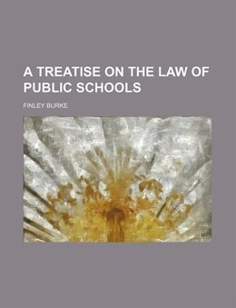 Book A Treatise on the Law of Public Schools by Finley Burke