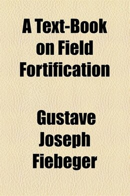 Book A Text-book On Field Fortification by Gustave Joseph Fiebeger
