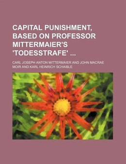 Book Capital Punishment, Based On Professor Mittermaier's 'todesstrafe' by Carl Joseph Anton Mittermaier