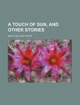 Book A Touch of Sun, and Other Stories by Mary Hallock Foote