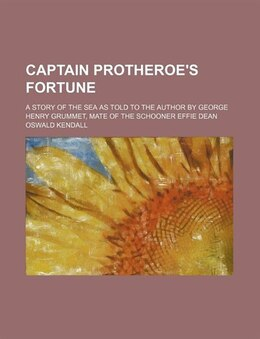 Book Captain Protheroe's Fortune; A Story Of The Sea As Told To The Author By George Henry Grummet, Mate… by Oswald Kendall