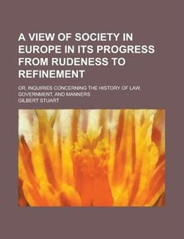 Book A View Of Society In Europe In Its Progress From Rudeness To Refinement; Or, Inquiries Concerning… by Gilbert Stuart