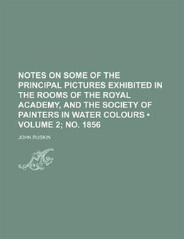 Book Notes On Some Of The Principal Pictures Exhibited In The Rooms Of The Royal Academy, And The… by John Ruskin