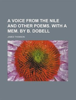 Book A Voice From the Nile and Other Poems. With a Mem. by B. Dobell by James Thomson