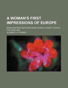 Book A Woman's First Impressions Of Europe; Being Wayside Sketches Made During A Short Tour In The Year… by Elizabeth A. Forbes