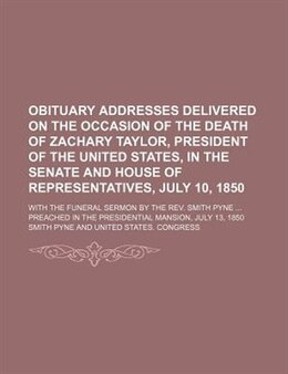 Book Obituary Addresses Delivered On The Occasion Of The Death Of Zachary Taylor, President Of The… by Smith Pyne