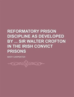 Book Reformatory Prison Discipline As Developed By Sir Walter Crofton In The Irish Convict Prisons by Mary Carpenter