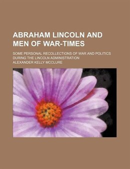 Book Abraham Lincoln And Men Of War-times; Some Personal Recollections Of War And Politics During The… by Alexander Kelly Mcclure