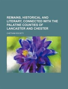 Book Remains, Historical And Literary, Connected With The Palatine Counties Of Lancaster And Chester… by Chetham Society