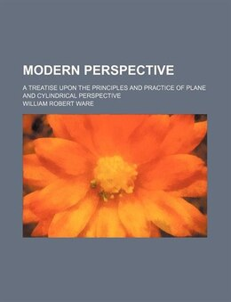 Book Modern Perspective; A Treatise Upon The Principles And Practice Of Plane And Cylindrical Perspective by William Robert Ware