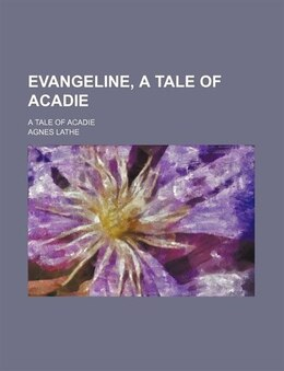 Book Evangeline, A Tale Of Acadie; A Tale Of Acadie by Agnes Lathe