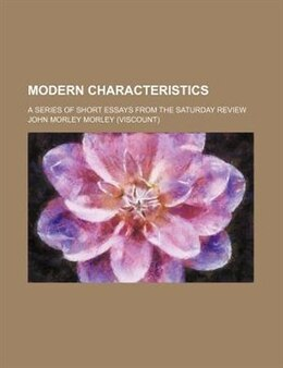 Book Modern Characteristics; A Series Of Short Essays From The Saturday Review by John Morley Morley