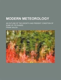 Book Modern Meteorology; An Outline Of The Growth And Present Condition Of Some Of Its Phases by Frank Waldo