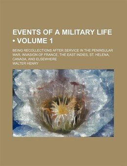 Book Events Of A Military Life (volume 1); Being Recollections After Service In The Peninsular War… by Walter Henry