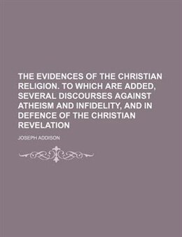 Book The Evidences Of The Christian Religion. To Which Are Added, Several Discourses Against Atheism And… by Joseph Addison