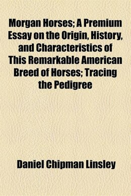 Book Morgan Horses; A Premium Essay On The Origin, History, And Characteristics Of This Remarkable… by Daniel Chipman Linsley