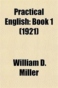 Book Practical English: Book 1 (1921) by William D. Miller