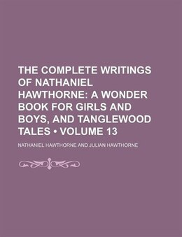Book The Complete Writings Of Nathaniel Hawthorne (volume 13); A Wonder Book For Girls And Boys, And… by Nathaniel Hawthorne