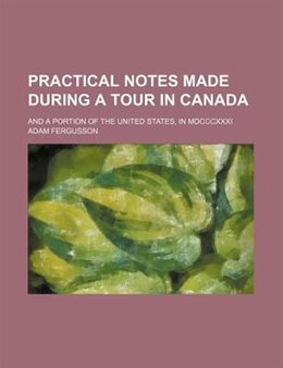 Book Practical Notes Made During A Tour In Canada; And A Portion Of The United States, In Mdcccxxxi by Adam Fergusson
