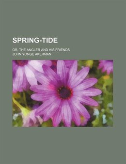 Book Spring-tide; Or, The Angler And His Friends by John Yonge Akerman