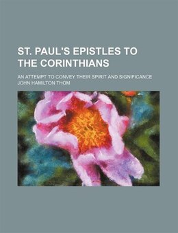 Book St. Paul's Epistles To The Corinthians; An Attempt To Convey Their Spirit And Significance by John Hamilton Thom