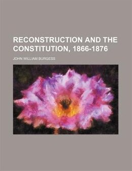 Book Reconstruction and the Constitution, 1866-1876 by John William Burgess