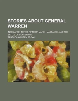 Book Stories About General Warren; In Relation To The Fifth Of March Massacre, And The Battle Of Bunker… by Rebecca Warren Brown