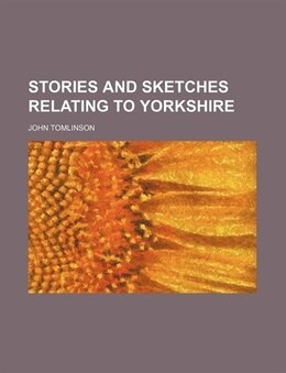 Book Stories And Sketches Relating To Yorkshire by John Tomlinson