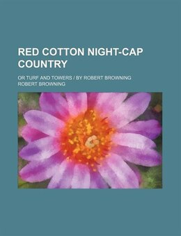 Book Red Cotton Night-cap Country; Or Turf And Towers by Robert Browning