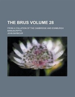 Book The Brus; From A Collation Of The Cambridge And Edinburgh Manuscripts Volume 28 by John Barbour